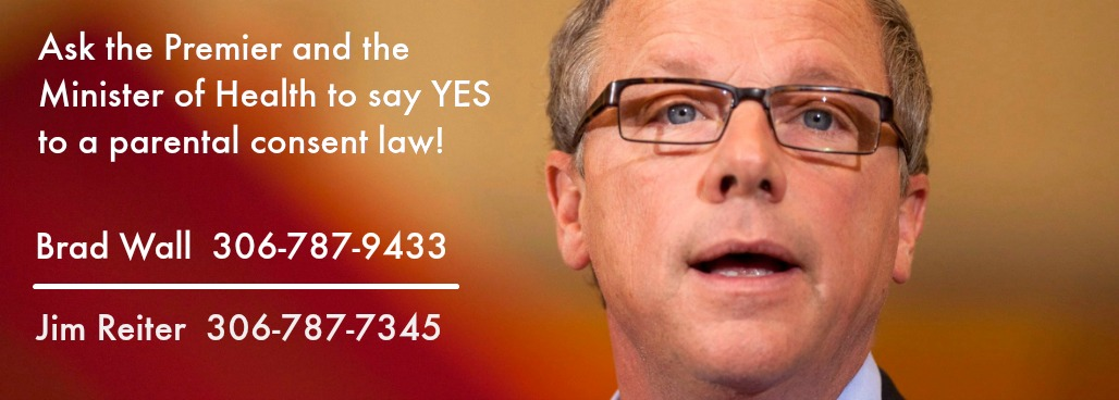Ask the Premier and the Minister of Health to say Yes to a parental consent law! Brad Wall: 306-787-9433. Jim Reiter: 306-787-7345.